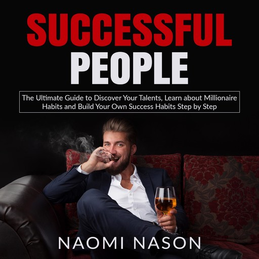 Successful People: The Ultimate Guide to Discover Your Talents, Learn about Millionaire Habits and Build Your Own Success Habits Step by Step, Naomi Nason