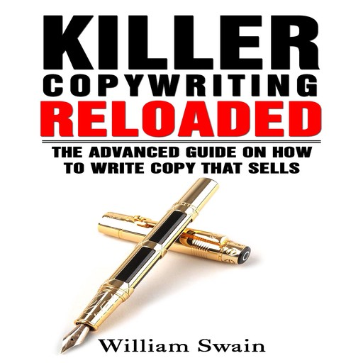 Killer Copywriting Reloaded: The Advanced Guide on How to Write Copy That Sells, William Swain