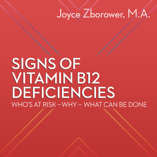 Signs of Vitamin B12 Deficiencies -- Who's At Risk - Why - What Can Be Done, M.A., Joyce Zborower