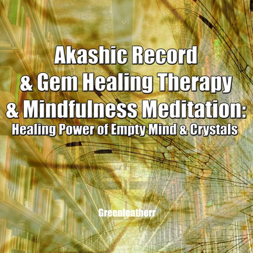 Akashic Record & Gem Healing Therapy & Mindfulness Meditation: Healing Power of Empty Mind & Crystals, Greenleatherr