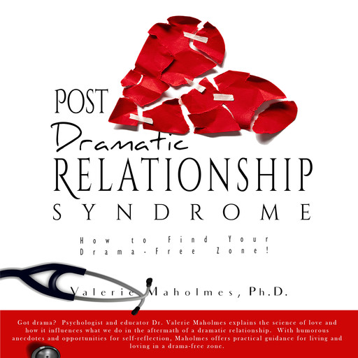 Post-Dramatic Relationship Syndrome: How To Find Your Drama-Free Zone!, Ph.D., Valerie Maholmes