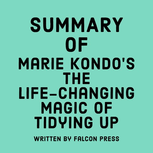 Summary of Marie Kondo's The Life-Changing Magic of Tidying Up, Falcon Press