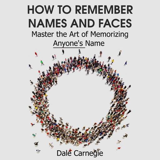 How to Remember Names and Faces - Master the Art of Memorizing Anyone's Name, Dale Carnegie