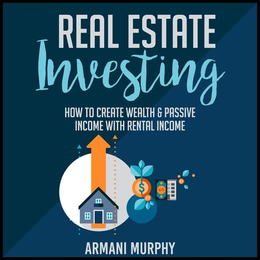 Real Estate Investing: How to Create Wealth & Passive Income With Rental Income, Armani Murphy
