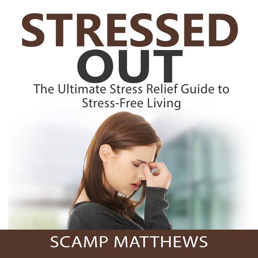 Stressed Out: The Ultimate Stress Relief Guide to Stress-Free Living, Scamp Matthews