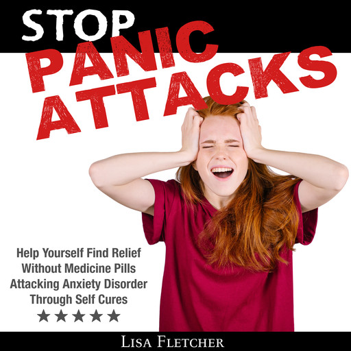 Stop Panic Attacks: Help Yourself Find Relief Without Medicine Pills; Attacking Anxiety Disorder Through Self Cures, Lisa Fletcher