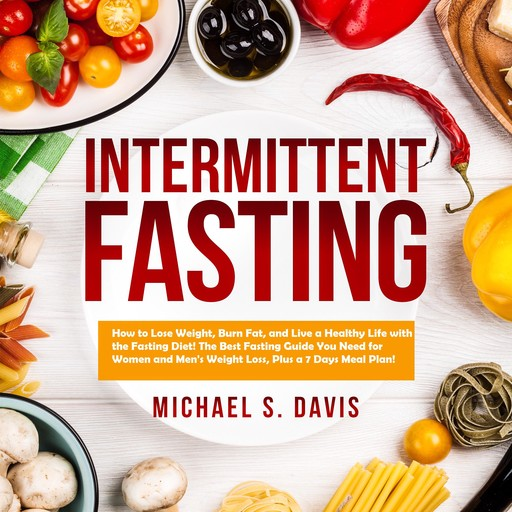 Intermittent Fasting: How to Lose Weight, Burn Fat, and Live a Healthy Life with the Fasting Diet! The Best Fasting Guide You Need for Women and Men's Weight Loss, Plus a 7 Days Meal Plan!, Michael Davis