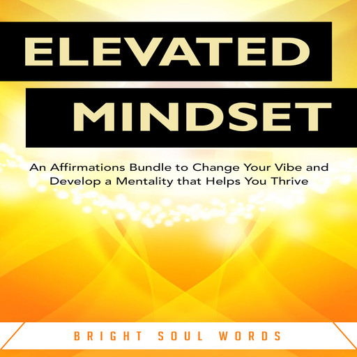 Elevated Mindset: An Affirmations Bundle to Change Your Vibe and Develop a Mentality that Helps You Thrive, Bright Soul Words