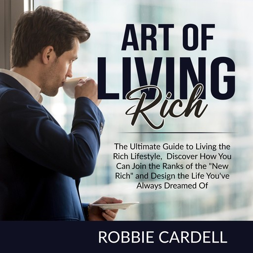 """Art of Living Rich: The Ultimate Guide to Living the Rich Lifestyle, Discover How You Can Join the Ranks of the """"New Rich"""" and Design the Life You've Always Dreamed Of, Robbie Cardell"""