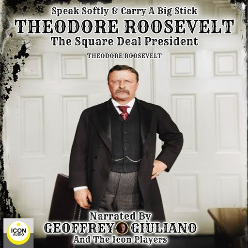 Speak Softly & Carry A Big Stick; Theodore Roosevelt, The Square Deal President, Theodore Roosevelt