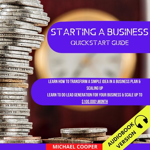 Starting A Business Quickstart Guide: Learn How To Transform A Simple Idea In A Business Plan & Scaling Up. Learn To Do Lead Generation For Your Business & Scale Up To $100.000\Month, Michael Cooper