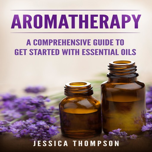 Aromatherapy: A Comprehensive Guide To Get Started With Essential Oils, Jessica Thompson