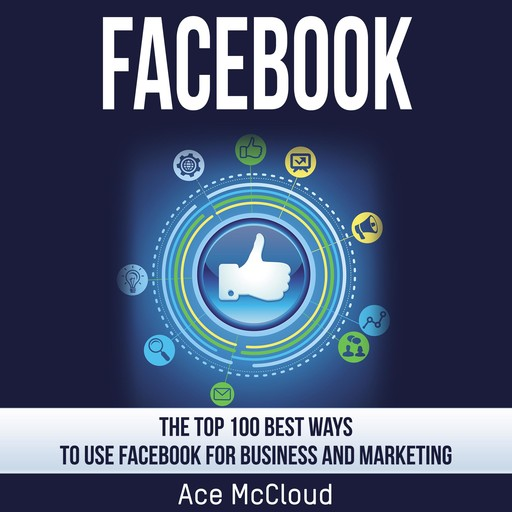 Facebook: The Top 100 Best Ways To Use Facebook For Business and Marketing, Ace McCloud