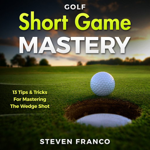 Golf Short Game Mastery: 13 Tips and Tricks for Mastering The Wedge Shot (Golf Mental Game, Golf Psychology & Golf Instruction, Golf Swing Techniques), Steven Franco