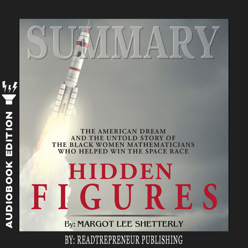 Summary of Hidden Figures: The American Dream and the Untold Story of the Black Women Mathematicians Who Helped Win the Space Race by Margot Lee Shetterly, Readtrepreneur Publishing
