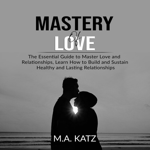 Mastery of Love: The Essential Guide to Master Love and Relationships, Learn How to Build and Sustain Healthy and Lasting Relationships, M.A. Katz