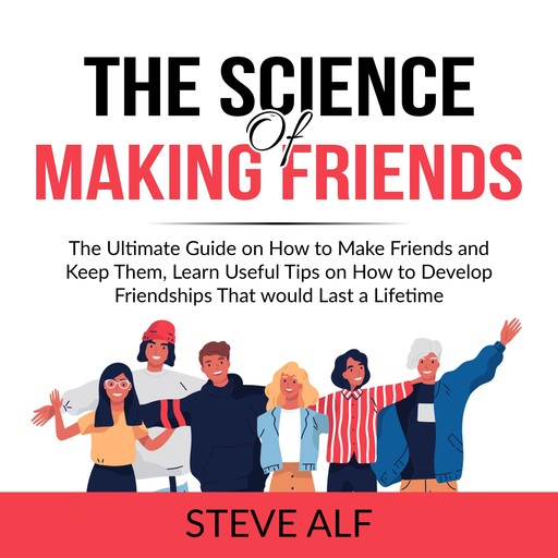 The Science of Making Friends: The Ultimate Guide on How to Make Friends and Keep Them, Learn Useful Tips on How to Develop Friendships That would Last a Lifetime, Steve Alf