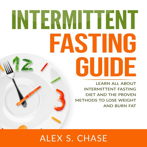 Intermittent Fasting Guide: Learn All About Intermittent Fasting Diet And The Proven Methods To Lose Weight And Burn Fat, Alex S. Chase
