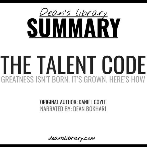 Summary: The Talent Code by Daniel Coyle: Greatness Isn't Born. It's Grown. Here's How., Dean's Library