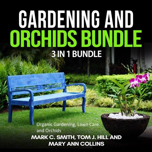 Gardening and Orchids Bundle: 3 in 1 Bundle, Organic Gardening, Lawn Care, Orchids, Mark Smith, Mary Ann Collins, Tom J. Hill