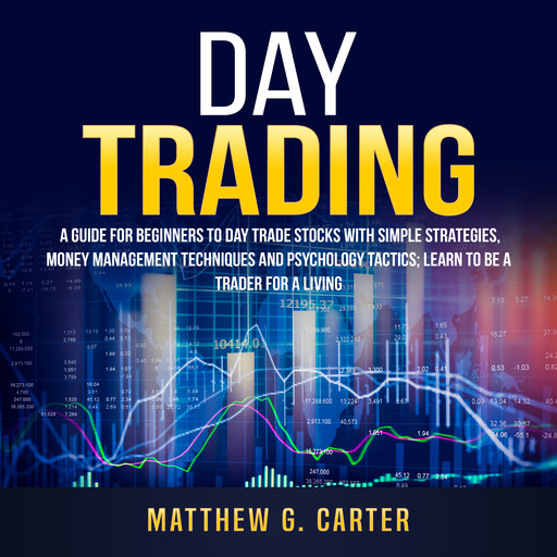 Day Trading: A Guide For Beginners To Day Trade Stocks With Simple Strategies, Money Management Techniques And Psychology Tactics; Learn To Be A Trader For A Living, Matthew G. Carter