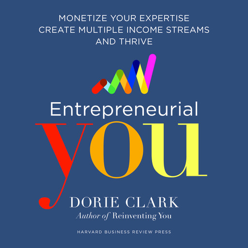Entrepreneurial You: Monetize Your Expertise, Create Multiple Income Streams, and Thrive, Dorie Clark