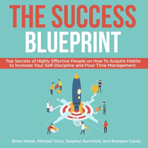The Success Blueprint: Top Secrets of Highly Effective People on How to Acquire Habits to Increase Your Self-Discipline and Poor Time Management., Michael Tracy, Stephen Burchard, Brendon Covey, Brian Hatak