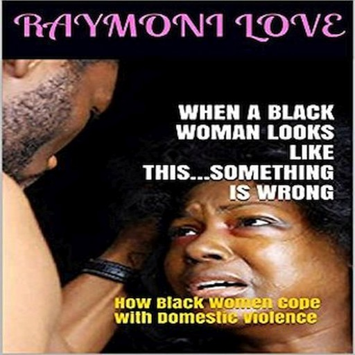 When A Black Woman Looks Like This.....Something Is Wrong: How Black Women Cope with Domestic Violence, Raymoni Love