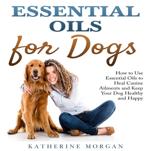 Essential Oils for Dogs: How to Use Essential Oils to Heal Canine Ailments and Keep Your Dog Healthy and Happy, Katherine Morgan