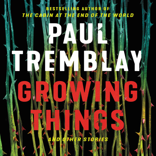 Growing Things and Other Stories, Paul Tremblay