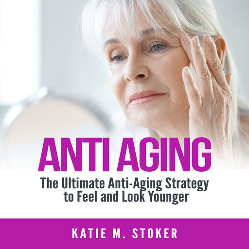 Anti Aging: The Ultimate Anti-Aging Strategy to Feel and Look Younger, Katie M. Stoker