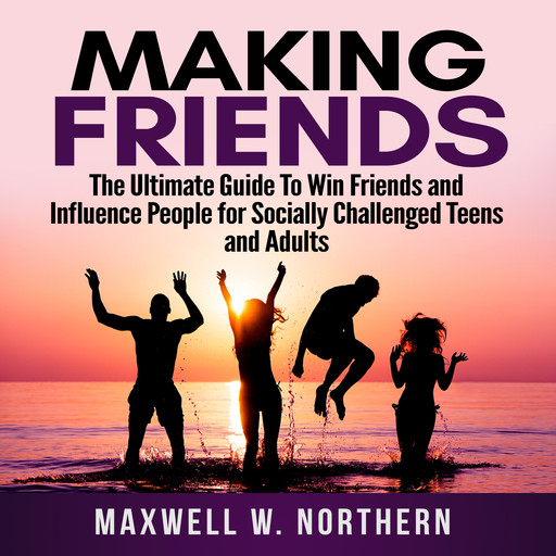 Making Friends: The Ultimate Guide To Win Friends and Influence People for Socially Challenged Teens and Adults, Maxwell W. Northern