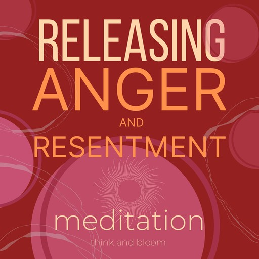 Releasing Anger and Resentment Meditation, Bloom Think