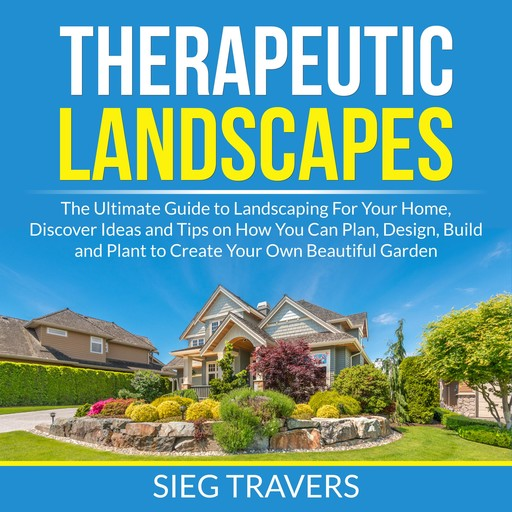 Therapeutic Landscapes: The Ultimate Guide to Landscaping For Your Home, Discover Ideas and Tips on How You Can Plan, Design, Build and Plant to Create Your Own Beautiful Garden, Sieg Travers