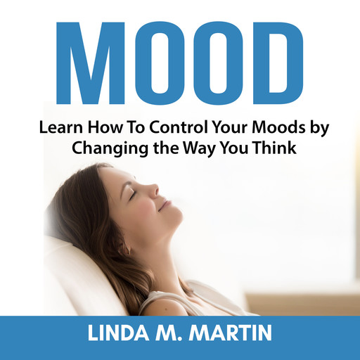 Mood: Learn How To Control Your Moods by Changing the Way You Think, Linda Martin