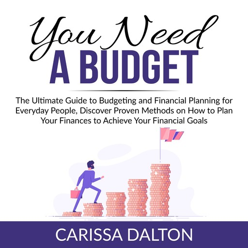 You Need a Budget: The Ultimate Guide to Budgeting and Financial Planning for Everyday People, Discover Proven Methods on How to Plan Your Finances to Achieve Your Financial Goals, Carissa Dalton
