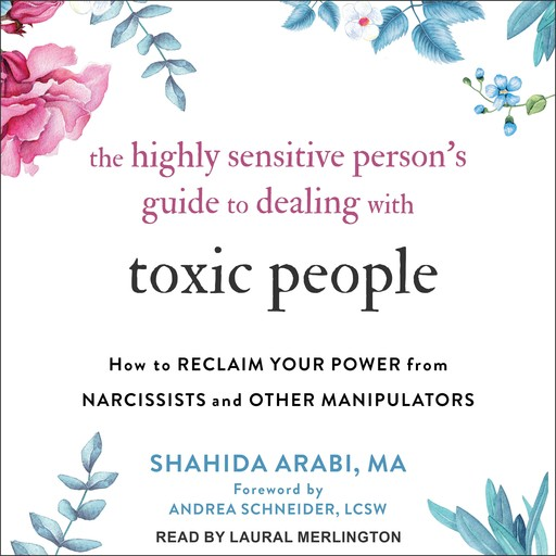 The Highly Sensitive Person's Guide to Dealing with Toxic People, LCSW, Andrea Schneider, Shahida Arabi, MA