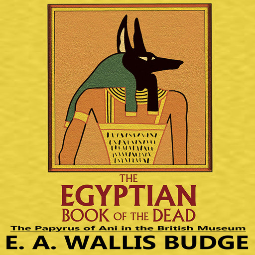 The Egyptian Book of the Dead: The Papyrus of Ani in the British Museum, E.A.Wallis Budge