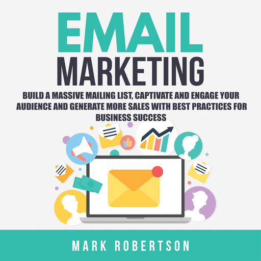 Email Marketing: Build a Massive Mailing List, Captivate and Engage Your Audience and Generate More Sales With Best Practices for Business Success, Mark Robertson