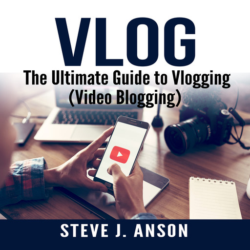 Vlog: The Ultimate Guide to Vlogging (Video Blogging), Steve J. Anson