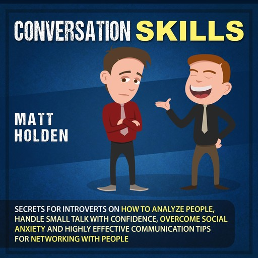 Conversation Skills: Secrets for Introverts on How to Analyze People, Handle Small Talk with Confidence, Overcome Social Anxiety and Highly Effective Communication Tips for Networking with People, Matt Holden