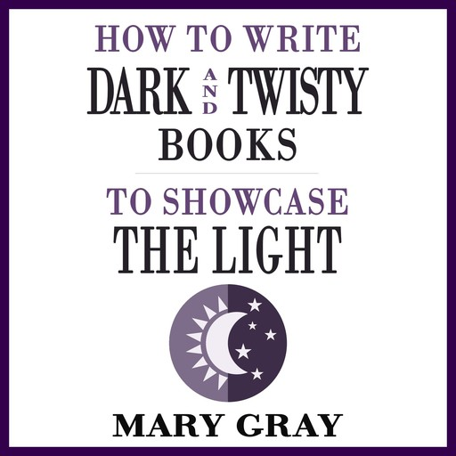 How To Write Dark and Twisty Books to Showcase the Light, Mary Gray