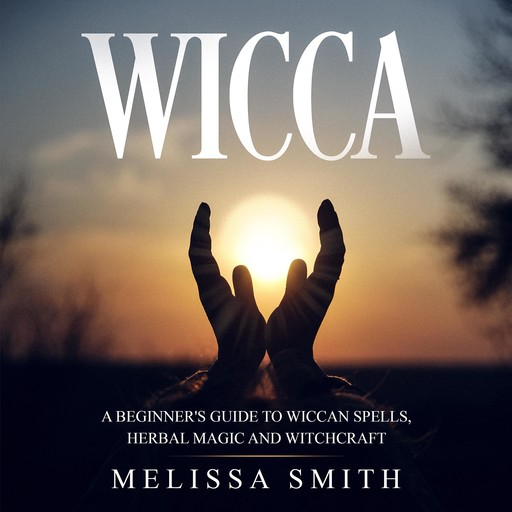 WICCA: A BEGINNER'S GUIDE TO WICCAN SPELLS, HERBAL MAGIC AND WITCHCRAFT, MELISSA SMITH