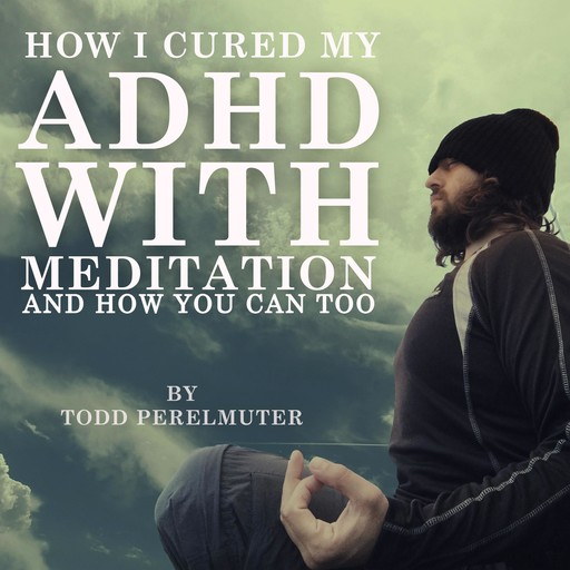 How I Cured My ADHD with Meditation, Todd Perelmuter