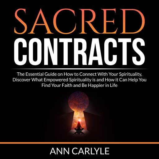 Sacred Contracts: The Essential Guide on How to Connect With Your Spirituality, Discover What Empowered Spirituality is and How it Can Help You Find Your Faith and Be Happier in Life, Ann Carlyle