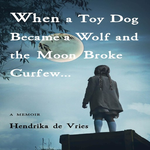 WHEN A TOY DOG BECAME A WOLF AND THE MOON BROKE CURFEW, Hendrika de Vries