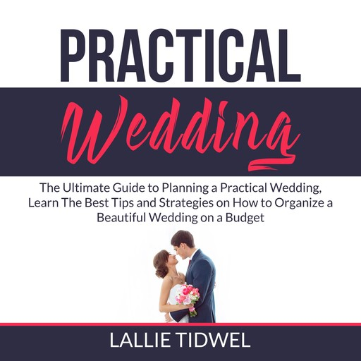 Practical Wedding: The Ultimate Guide to Planning a Practical Wedding, Learn The Best Tips and Strategies on How to Organize a Beautiful Wedding on a Budget, Lallie Tidwel