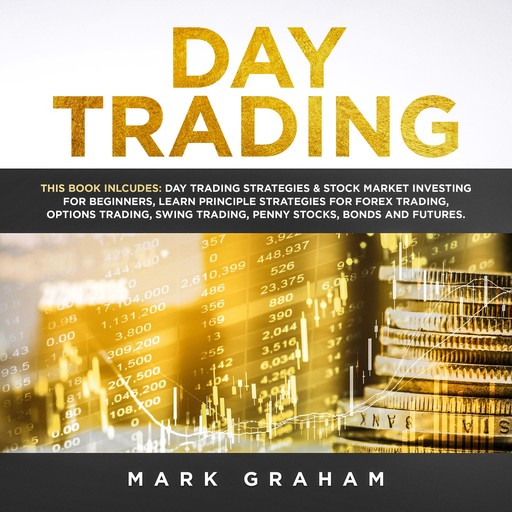 Day Trading: This Book Includes: Day Trading Strategies & Stock Market Investing for Beginners,Learn Principle Strategies for Forex Trading,Options Trading,Swing, Trading,Penny Stocks,Bonds and Futures, Mark Graham