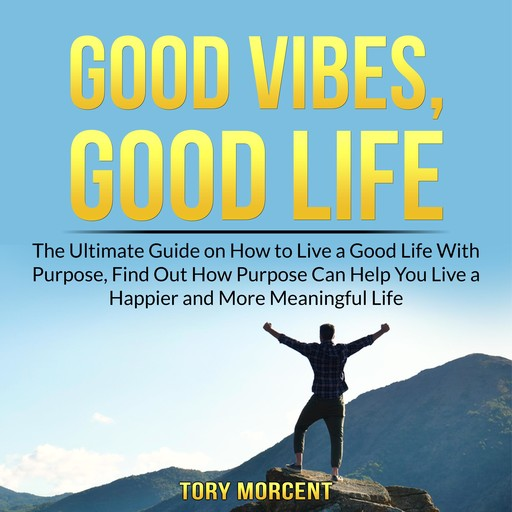 Good Vibes, Good Life: The Ultimate Guide on How to Live a Good Life With Purpose, Find Out How Purpose Can Help You Live a Happier and More Meaningful Life, Tory Morcent