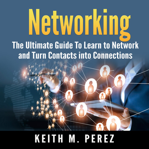 Networking: The Ultimate Guide To Learn to Network and Turn Contacts into Connections, Keith M. Perez